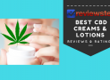 Best CBD Creams & Lotion Reviews – Top 10 CBD Lotions