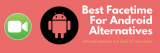 Best Facetime For Android Alternatives – ( Top 10 Roundup )